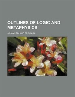 Book Outlines of logic and metaphysics by Johann Eduard Erdmann