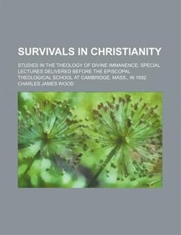 Book Survivals In Christianity; Studies In The Theology Of Divine Immanence Special Lectures Delivered… by Charles James Wood
