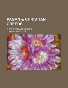 Book Pagan & Christian Creeds; Their Origin And Meaning by Edward Carpenter