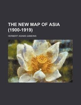 Book The New Map of Asia (1900-1919) by Herbert Adams Gibbons