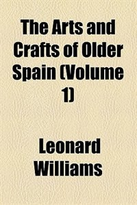 Book The Arts and Crafts of Older Spain  (1908) by Leonard Williams