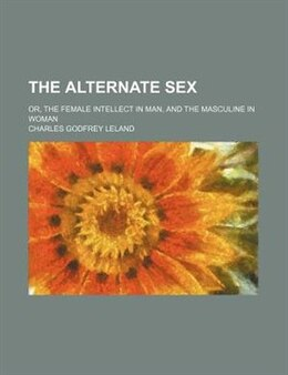 Book The Alternate Sex; Or, The Female Intellect In Man, And The Masculine In Woman by Charles Godfrey Leland
