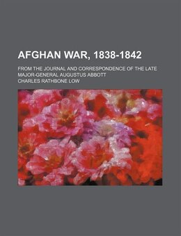 Book The Afghan war, 1838-1842; from the journal and correspondence of the late Major - General Augustus… by Augustus Abbott