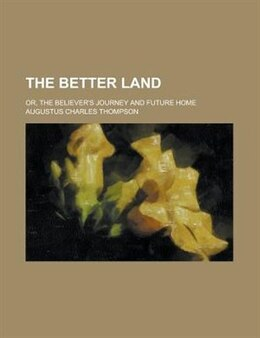Book The Better Land; Or, The Believer's Journey And Future Home by Augustus Charles Thompson