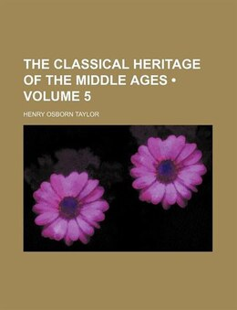 Book The Classical Heritage Of The Middle Ages (volume 5) by Henry Osborn Taylor
