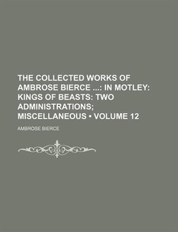 Book The Collected Works Of Ambrose Bierce (volume 12); In Motley Kings Of Beasts Two Administrations… by Ambrose Bierce
