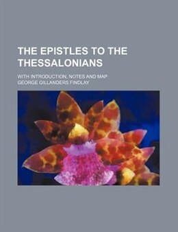 Book The Epistles To The Thessalonians; With Introduction, Notes And Map by George Gillanders Findlay