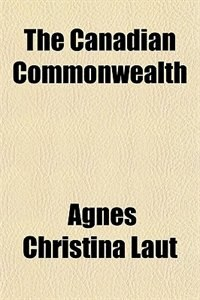Book The Canadian Commonwealth by Agnes Christina Laut
