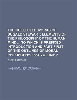 Book The Collected Works Of Dugald Stewart Volume 2;  Elements Of The Philosophy Of The Human Mind  To… by Dugald Stewart