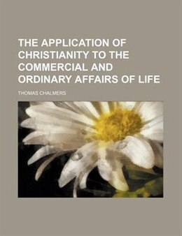 Book The Application Of Christianity To The Commercial And Ordinary Affairs Of Life by Thomas Chalmers