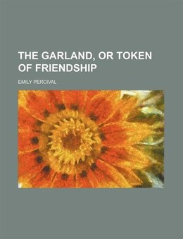 Book The Garland, Or Token of Friendship by Emily Percival