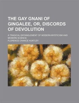 Book The Gay Gnani Of Gingalee, Or, Discords Of Devolution; A Tragical Entanglement Of Modern Mysticism… by Florence Chance Huntley