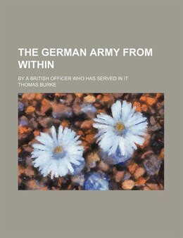 Book The German Army From Within; By A British Officer Who Has Served In It by Thomas Burke