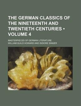 Book The German Classics Of The Nineteenth And Twentieth Centuries (volume 4); Masterpieces Of German… by William Guild Howard