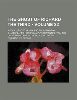 Book The Ghost of Richard the Third (Volume 22); A Poem, Printed in 1614, and Founded Upon Shakespeare's… by Christopher Brooke