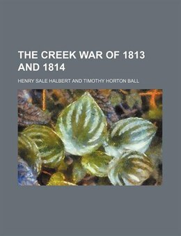 Book The Creek War of 1813 and 1814 by Henry Sale Halbert