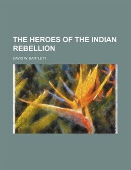 Book The Heroes Of The Indian Rebellion by David W. Bartlett