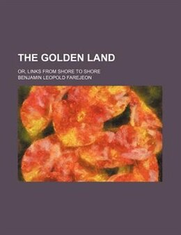Book The Golden Land; Or, Links From Shore To Shore by Benjamin Leopold Farejeon