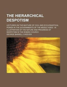Book The Hierarchical Despotism; Lectures On The Mixture Of Civil And Ecclesiastical Power In The… by George Barrell Cheever