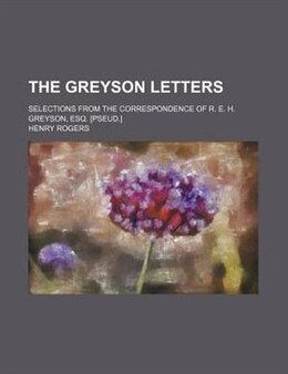 Book The Greyson Letters; Selections From The Correspondence Of R. E. H. Greyson, Esq. [pseud.] by Henry Rogers