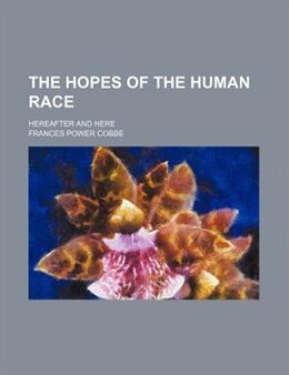 Book The Hopes Of The Human Race; Hereafter And Here by Frances Power Cobbe