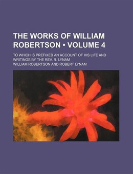 Book The Works Of William Robertson  (volume 4); To Which Is Prefixed An Account Of His Life And… by William Robertson