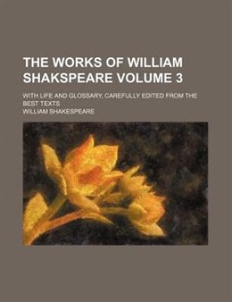 Book The Works Of William Shakspeare Volume 3; With Life And Glossary, Carefully Edited From The Best… by William Shakespeare