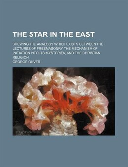 Book The Star In The East; Shewing The Analogy Which Exists Between The Lectures Of Freemasonry, The… by George Oliver