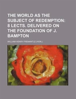 Book The World As The Subject Of Redemption;  8 Lects. Delivered On The Foundation Of J. Bampton by William Henry Fremantle