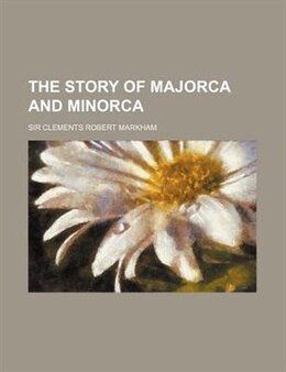 Book The story of Majorca and Minorca by Sir Clements Robert Markham