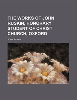 Book The Works of John Ruskin, Honorary Student of Christ Church, Oxford by John Ruskin