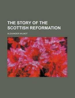 Book The story of the Scottish Reformation by Alexander Wilmot