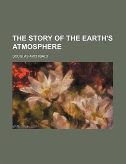 Book The story of the earth's atmosphere by Douglas Archibald