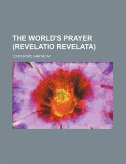 Book The world's prayer (revelatio revelata) by Louis Pope Gratacap