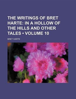 Book The Writings Of Bret Harte (volume 10); In A Hollow Of The Hills And Other Tales by Bret Harte