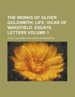 Book The Works Of Oliver Goldsmith; Life. Vicar Of Wakefield. Essays. Letters: Life. Vicar of Wakefield… by Oliver Goldsmith
