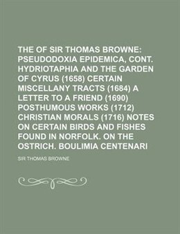 Book The Works Of Sir Thomas Browne;  Pseudodoxia Epidemica, Cont. Hydriotaphia And The Garden Of Cyrus… by Sir Thomas Browne