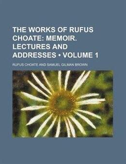 Book The Works Of Rufus Choate (volume 1); Memoir. Lectures And Addresses: Memoir. Lectures and addresses by Rufus Choate