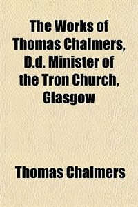Book The works of Thomas Chalmers, D.D. minister of the Tron Church, Glasgow (1822) by Thomas Chalmers