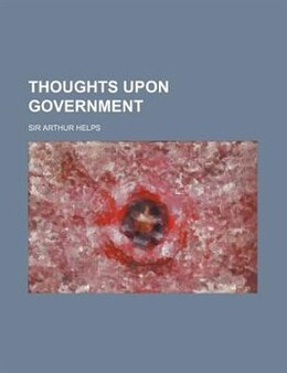 Book Thoughts Upon Government by Sir Arthur Helps