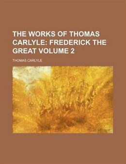 Book The Works Of Thomas Carlyle Volume 2;  Frederick The Great by Thomas Carlyle