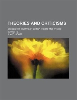Book Theories And Criticisms; Being Brief Essays On Metaphysical And Other Subjects by J. Mcd. Scott
