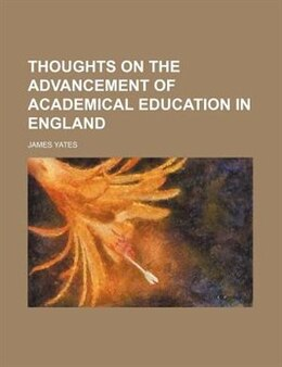 Book Thoughts on the Advancement of Academical Education in England by James Yates