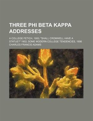 "Book Three Phi Beta Kappa Addresses; A College Fetich, 1883 ""shall Cromwell Have A Statue?"" 1902 Some… by Charles Francis Adams"