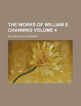 Book The Works Of William E. Channing (volume 4) by William Ellery Channing