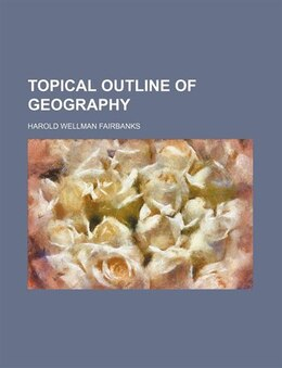 Book Topical Outline Of Geography  (volume 3) by Harold Wellman Fairbanks