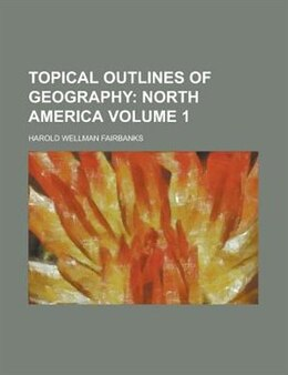 Book Topical Outlines Of Geography Volume 1 by Harold Wellman Fairbanks