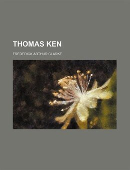 Book Thomas Ken by Frederick Arthur Clarke