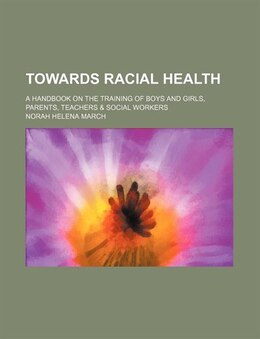 Book Towards Racial Health; A Handbook On The Training Of Boys And Girls, Parents, Teachers & Social… by Norah Helena March