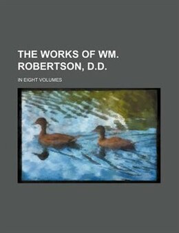 Book The Works Of Wm. Robertson, D.d. (volume 1); In Eight Volumes by William Robertson